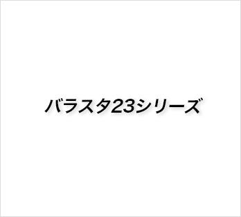 バラスタ23シリーズ
